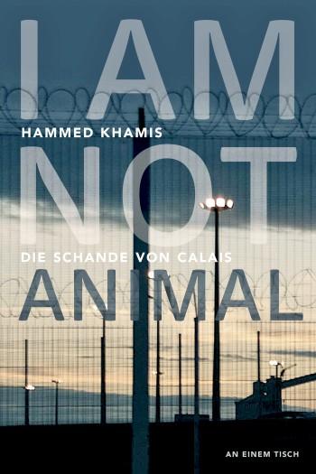 """Hammed Khamis: """"I am not animal. Die Schande von Calais"""", herausgegeben in der Reihe """"An einem Tisch"""" von Asal Dardan, Christiane Frohmann und Michaela Maria Müller, Taschenbuch: 13 €, E-Book: 4,99 €"""
